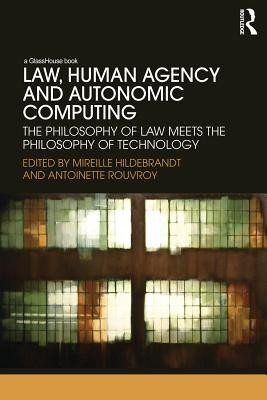 Law, Human Agency and Autonomic Computing: The Philosophy of Law Meets the Philosophy of Technology - Hildebrandt, Mireille (Editor), and Rouvroy, Antoinette (Editor)