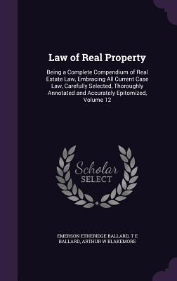 Law of Real Property: Being a Complete Compendium of Real Estate Law, Embracing All Current Case Law, Carefully Selected, Thoroughly Annotated and Accurately Epitomized, Volume 12 - Ballard, Emerson Etheridge, and Ballard, T E, and Blakemore, Arthur W