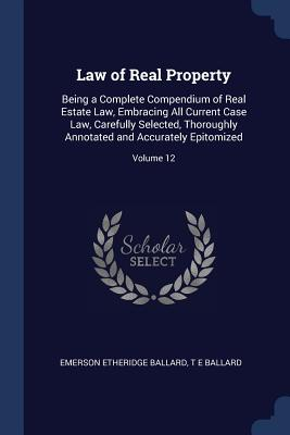 Law of Real Property: Being a Complete Compendium of Real Estate Law, Embracing All Current Case Law, Carefully Selected, Thoroughly Annotated and Accurately Epitomized; Volume 12 - Ballard, Emerson Etheridge, and Ballard, T E