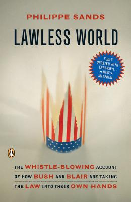 Lawless World: The Whistle-Blowing Account of How Bush and Blair Are Taking the Law Into Theirown Hands - Sands, Philippe