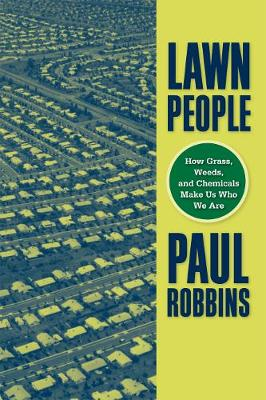 Lawn People: How Grasses, Weeds, and Chemicals Make Us Who We Are - Robbins, Paul