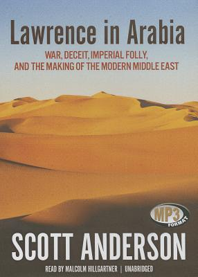 Lawrence in Arabia: War, Deceit, Imperial Folly, and the Making of the Modern Middle East - Anderson, Scott, and Hillgartner, Malcolm (Read by)