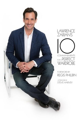 Lawrence Zarian's 10 Commandments for a Perfect Wardrobe - Zarian, Lawrence, and Philbin, Regis (Foreword by), and Harvey, Steve (Afterword by)