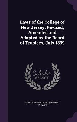 Laws of the College of New Jersey; Revised, Amended and Adopted by the Board of Trustees, July 1839 - Princeton University (Creator)