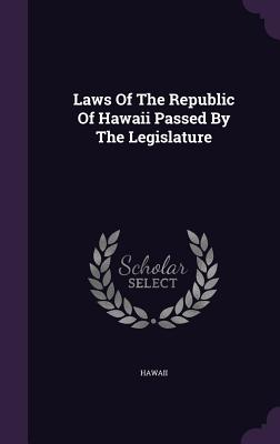 Laws of the Republic of Hawaii Passed by the Legislature - Hawaii (Creator)