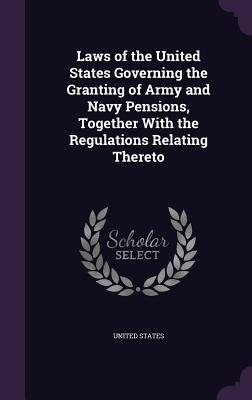 Laws of the United States Governing the Granting of Army and Navy Pensions, Together with the Regulations Relating Thereto - United States (Creator)