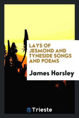 Lays of Jesmond and Tyneside Songs and Poems - Horsley, James