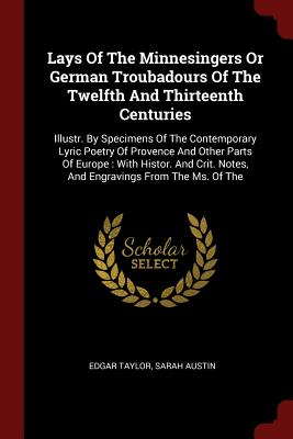 Lays of the Minnesingers or German Troubadours of the Twelfth and Thirteenth Centuries: Illustr. by Specimens of the Contemporary Lyric Poetry of Provence and Other Parts of Europe: With Histor. and Crit. Notes, and Engravings from the Ms. of the - Taylor, Edgar