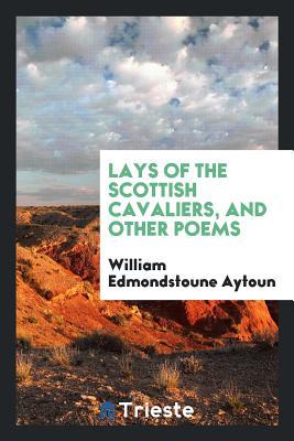 Lays of the Scottish Cavaliers, and Other Poems - Aytoun, William Edmondstoune