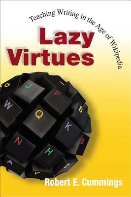 Lazy Virtues: Teaching Writing in the Age of Wikipedia - Cummings, Robert E