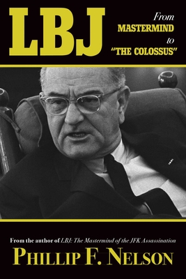 LBJ: From Mastermind to ?The Colossus? - Nelson, Phillip F.