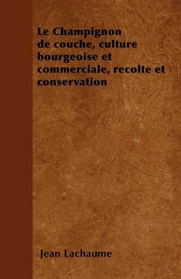 Le Champignon de Couche, Culture Bourgeoise Et Commerciale, Recolte Et Conservation - Lachaume, Jean