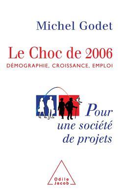 Le Choc de 2006: Demographie, Croissance, Emploi: Pour Une Societe de Projets - Godet, Michel