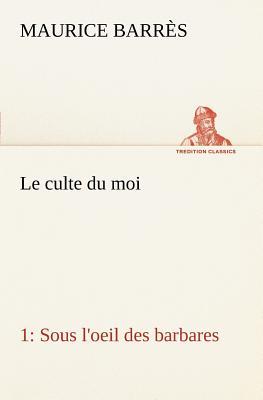 Le Culte Du Moi 1 Sous L'Oeil Des Barbares - Barres, Maurice