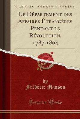 Le Departement Des Affaires Etrangeres Pendant La Revolution, 1787-1804 (Classic Reprint) - Masson, Frederic