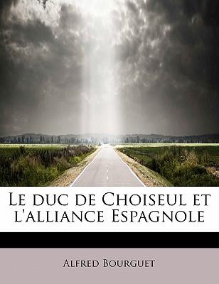 Le Duc de Choiseul Et L'Alliance Espagnole - Bourguet, Alfred