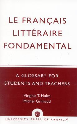 Le Francais Litteraire Fondamental: A Glossary for Students and Teachers - Hules, Virginia T, and Grimaud, Michel