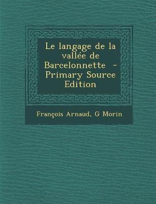 Le Langage de La Vallee de Barcelonnette - Arnaud, Francois 1843-, and Morin, G