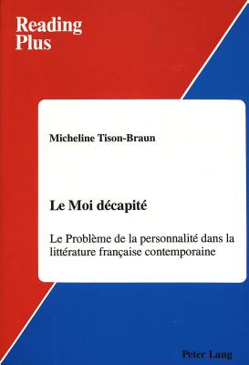 Le Moi Decapite: Le Probleme de La Personnalite Dans La Litterature Francaise Contemporaine - Caws, Mary Ann (Editor), and Tison-Braun, Micheline