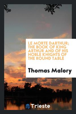 Le Morte Darthur; The Book of King Arthur and of His Noble Knights of the Round Table - Malory, Thomas, Sir