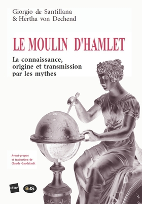 Le Moulin D'Hamlet: La Connaissance, Origine Et Transmission Par Les Mythes - Santillana, Giorgio de, and Dechend, Hertha Von