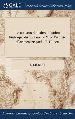 Le Nouveau Solitaire: Imitation Burlesque Du Solitaire de M. Le Vicomte D'Arlincourt.: Par L. T. Gilbert - Gilbert, L
