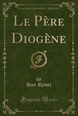Le Pere Diogene (Classic Reprint) - Ryner, Han