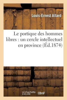 Le Portique Des Hommes Libres: Un Cercle Intellectuel En Province - Allard, Louis-Ernest