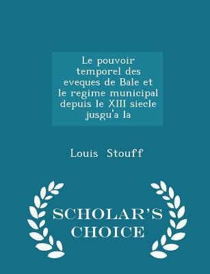 Le Pouvoir Temporel Des Eveques de Bale Et Le Regime Municipal Depuis Le XIII Siecle Jusgu'a La - Scholar's Choice Edition - Stouff, Louis