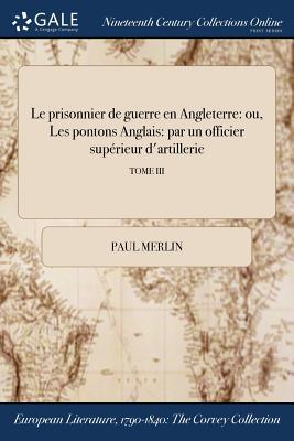 Le Prisonnier de Guerre En Angleterre: Ou, Les Pontons Anglais: Par Un Officier Superieur D'Artillerie; Tome IV - Merlin, Paul