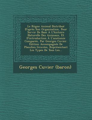 Le Regne Animal Distribue D'Apres Son Organisation, Pour Servir de Base A L'Histoire Naturelle Des Animaux, Et D'Introduction A L'Anatomie Comparee, Par Georges Cuvier. Edition Accompagnee de Planches Gravees, Representant Les Types de Tous Les... - (Baron), Georges Cuvier