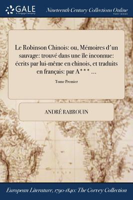 Le Robinson Chinois: Ou, Memoires D'Un Sauvage: Trouve Dans Une Ile Inconnue: Ecrits Par Lui-Meme En Chinois, Et Traduits En Francais: Par A*** ...; Tome Second - Rabrouin, Andre