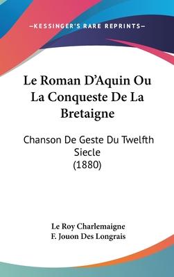 Le Roman D'Aquin Ou La Conqueste de La Bretaigne: Chanson de Geste Du Twelfth Siecle (1880) - Charlemaigne, Le Roy