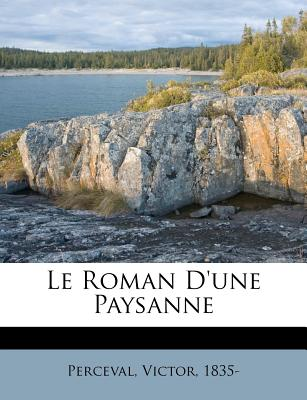 Le Roman D'Une Paysanne - Perceval, Victor, and 1835-, Perceval Victor