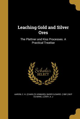 Leaching Gold and Silver Ores - Aaron, C H (Charles Howard) (Creator), and Barry & Baird (1881) Bkp Cu-Banc (Creator), and Leary, A J (Creator)