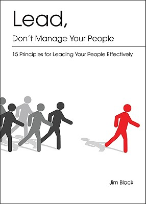 Lead, Don't Manage Your People: 15 Principles for Leading Your People Effectively - Black, Jim
