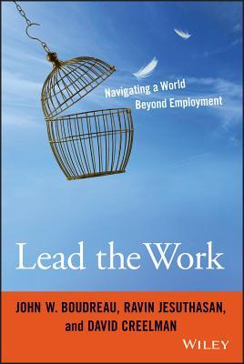 Lead the Work: Navigating a World Beyond Employment - Boudreau, John W., and Jesuthasan, Ravin, and Creelman, David