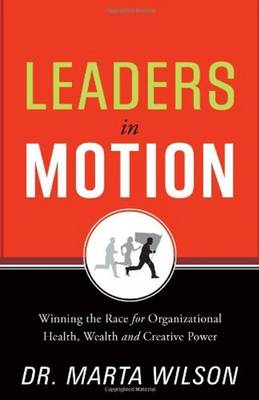 Leaders in Motion: Winning the Race for Organizational Health, Wealth, and Creative Power - Wilson, Marta C., Dr.
