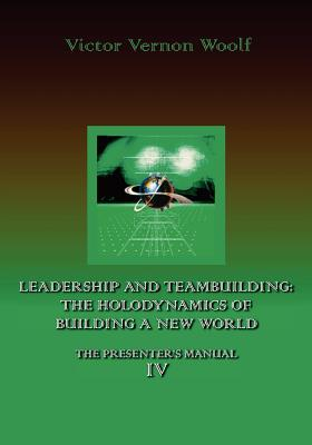 Leadership and Teambuilding: The Holodynamics of Building a New World: Manual IV - Woolf, Victor Vernon