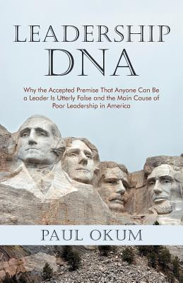 Leadership DNA: Why the Accepted Premise That Anyone Can Be a Leader Is Utterly False and the Main Cause of Poor Leadership in America - Okum, Paul