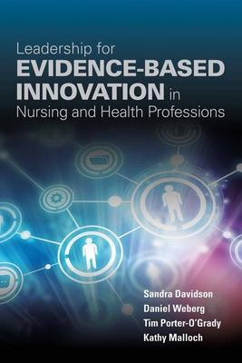 Leadership for Evidence-Based Innovation in Nursing and Health Professions - Davidson, Sandra, and Weberg, Daniel, and Porter-O'Grady, Tim