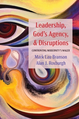 Leadership, God's Agency, and Disruptions: Confronting Modernity's Wager - Branson, Mark Lau, and Roxburgh, Alan J