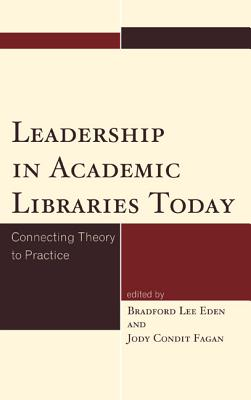 Leadership in Academic Libraries Today: Connecting Theory to Practice - Eden, Bradford Lee (Editor), and Fagan, Jody Condit (Editor)