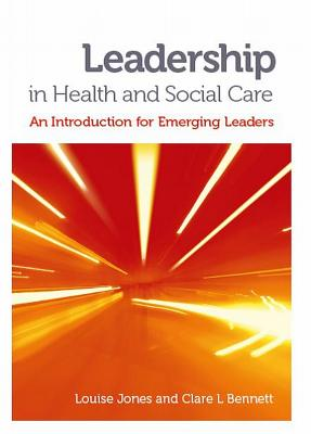 Leadership in Health and Social Care: An Introduction for Emerging Leaders - Jones, Louise, and Bennett, Clare L.