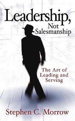 Leadership, Not Salesmanship - Morrow, Stephen C