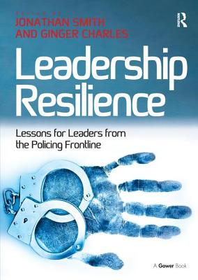 Leadership Resilience: Lessons for Leaders from the Policing Frontline - Charles, Ginger, and Smith, Jonathan, Professor (Editor)