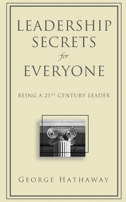 Leadership Secrets for Everyone: Being a 21st Century Leader - Hathaway, George