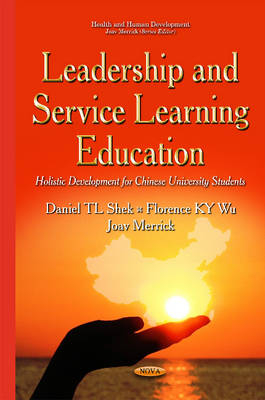 Leadership & Service Learning Education: Holistic Development for Chinese University Students - Shek, Daniel T. L. (Editor), and Wu, Florence K. Y. (Editor), and Merrick, Joav, Professor, MD (Editor)