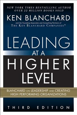 Leading at a Higher Level: Blanchard on Leadership and Creating High Performing Organizations - Blanchard, Ken