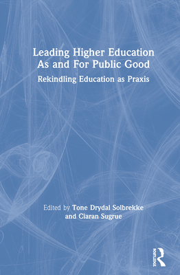 Leading Higher Education As and For Public Good: Rekindling Education as Praxis - Solbrekke, Tone Dyrdal (Editor), and Sugrue, Ciaran (Editor)